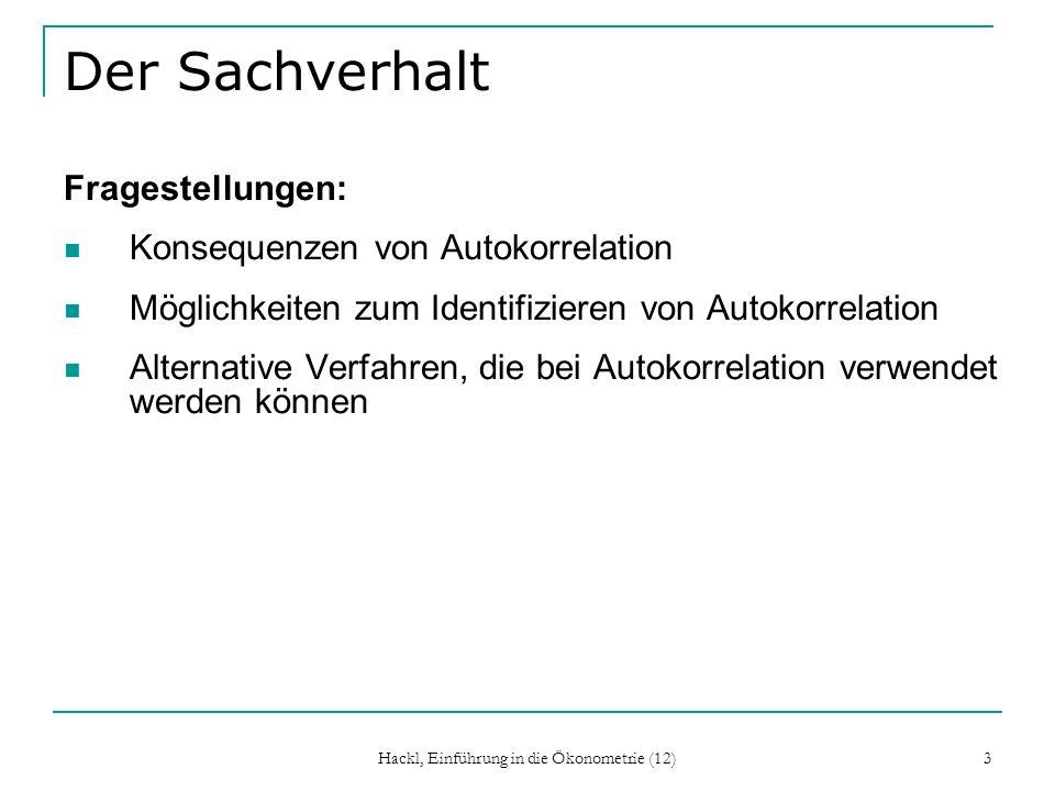 Hackl, Einführung in die Ökonometrie (12) 3 Der Sachverhalt Fragestellungen: Konsequenzen von Autokorrelation Möglichkeiten zum Identifizieren von Aut