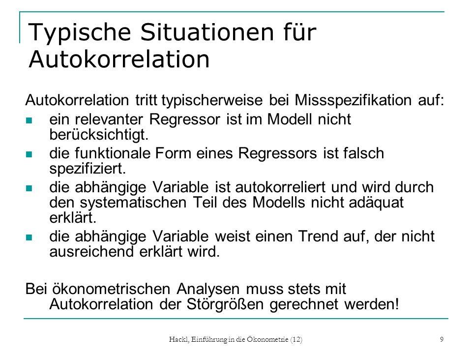 Hackl, Einführung in die Ökonometrie (12) 9 Typische Situationen für Autokorrelation Autokorrelation tritt typischerweise bei Missspezifikation auf: e