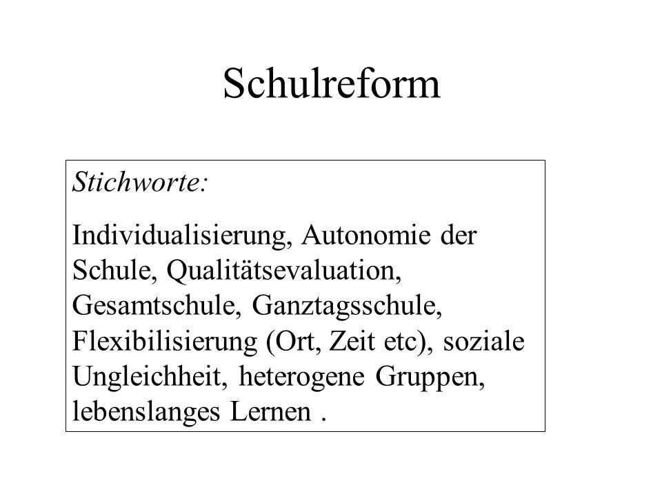 Schulreform Stichworte: Individualisierung, Autonomie der Schule, Qualitätsevaluation, Gesamtschule, Ganztagsschule, Flexibilisierung (Ort, Zeit etc),