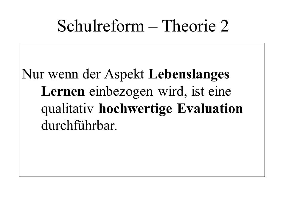 Schulreform – Theorie 2 Nur wenn der Aspekt Lebenslanges Lernen einbezogen wird, ist eine qualitativ hochwertige Evaluation durchführbar.
