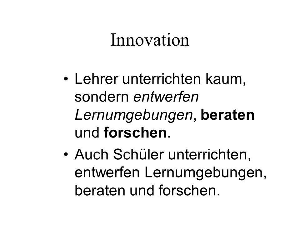 Innovation Lehrer unterrichten kaum, sondern entwerfen Lernumgebungen, beraten und forschen. Auch Schüler unterrichten, entwerfen Lernumgebungen, bera