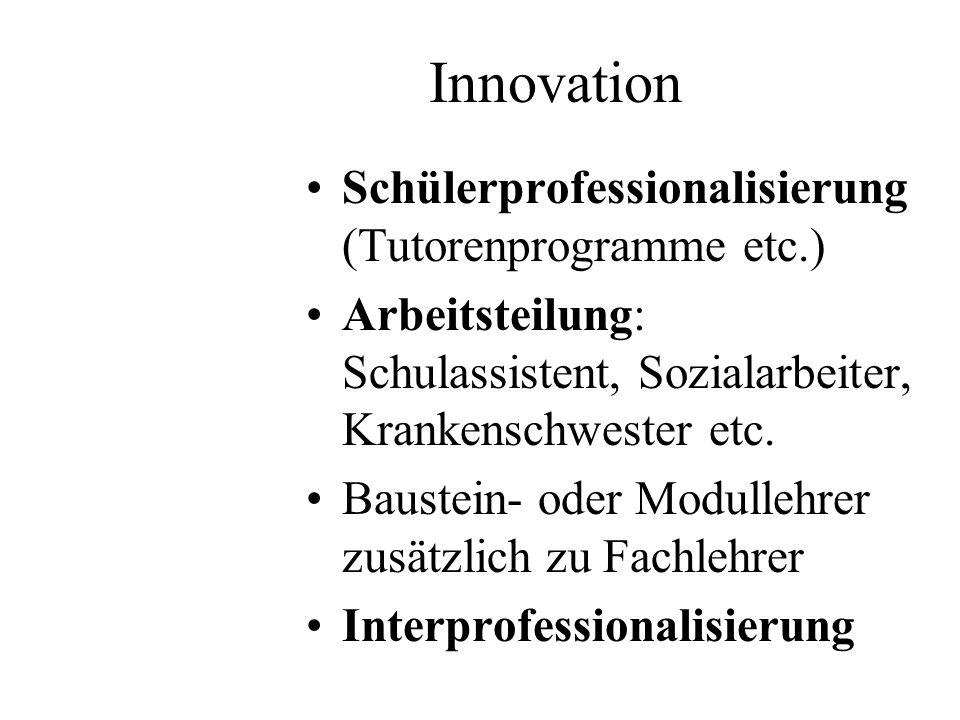 Innovation Schülerprofessionalisierung (Tutorenprogramme etc.) Arbeitsteilung: Schulassistent, Sozialarbeiter, Krankenschwester etc. Baustein- oder Mo