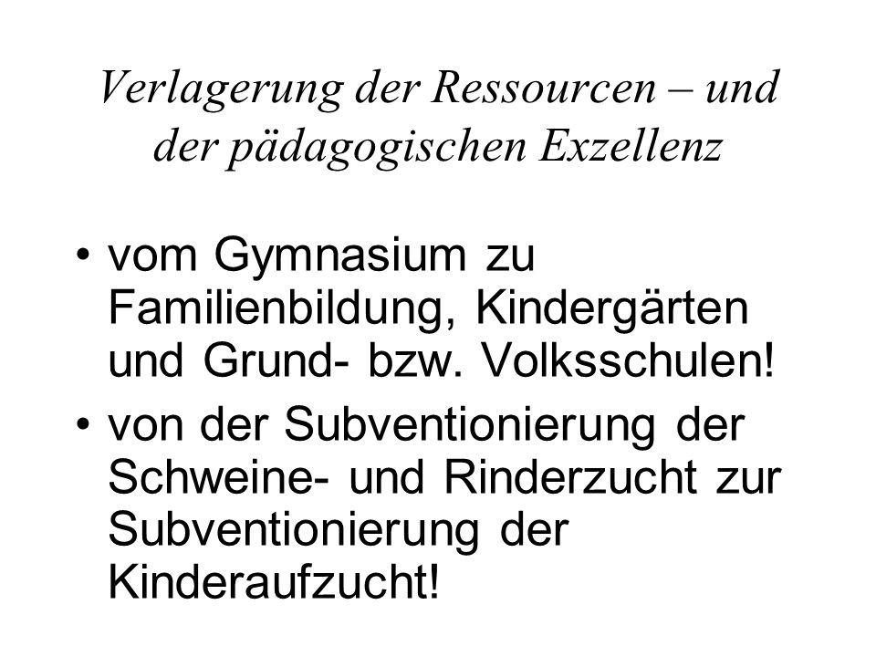 Verlagerung der Ressourcen – und der pädagogischen Exzellenz vom Gymnasium zu Familienbildung, Kindergärten und Grund- bzw. Volksschulen! von der Subv