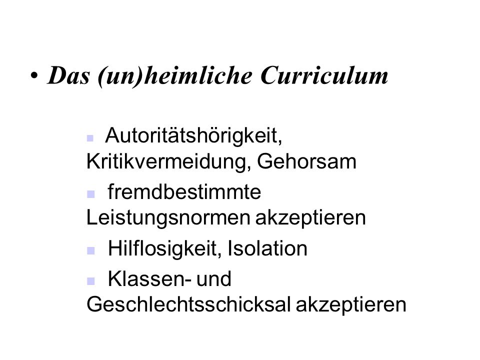 Das (un)heimliche Curriculum Autoritätshörigkeit, Kritikvermeidung, Gehorsam fremdbestimmte Leistungsnormen akzeptieren Hilflosigkeit, Isolation Klass
