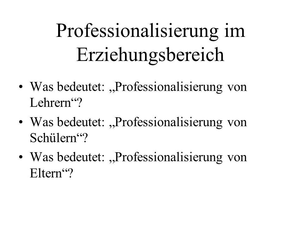 Professionalisierung im Erziehungsbereich Was bedeutet: Professionalisierung von Lehrern? Was bedeutet: Professionalisierung von Schülern? Was bedeute