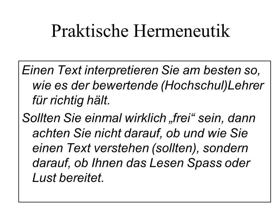 Praktische Hermeneutik Einen Text interpretieren Sie am besten so, wie es der bewertende (Hochschul)Lehrer für richtig hält. Sollten Sie einmal wirkli