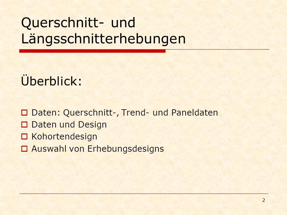 2 Querschnitt- und Längsschnitterhebungen Überblick: Daten: Querschnitt-, Trend- und Paneldaten Daten und Design Kohortendesign Auswahl von Erhebungsd