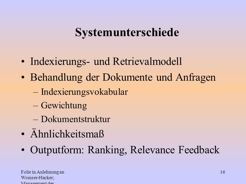Folie in Anlehnung an Womser-Hacker; Management der Informationssysteme 16 Systemunterschiede Indexierungs- und Retrievalmodell Behandlung der Dokumen