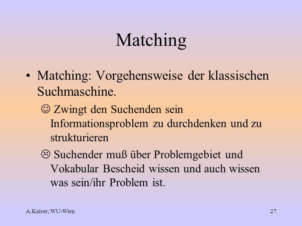 A.Kaiser; WU-Wien27 Matching Matching: Vorgehensweise der klassischen Suchmaschine. Zwingt den Suchenden sein Informationsproblem zu durchdenken und z