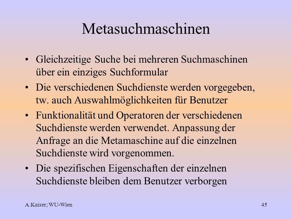 A.Kaiser; WU-Wien45 Metasuchmaschinen Gleichzeitige Suche bei mehreren Suchmaschinen über ein einziges Suchformular Die verschiedenen Suchdienste werd