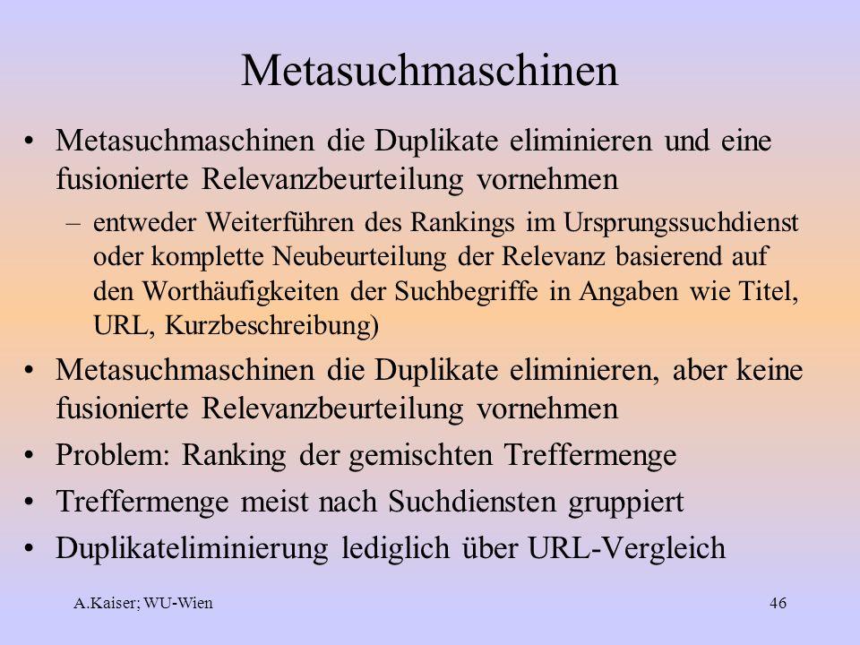 A.Kaiser; WU-Wien46 Metasuchmaschinen Metasuchmaschinen die Duplikate eliminieren und eine fusionierte Relevanzbeurteilung vornehmen –entweder Weiterf