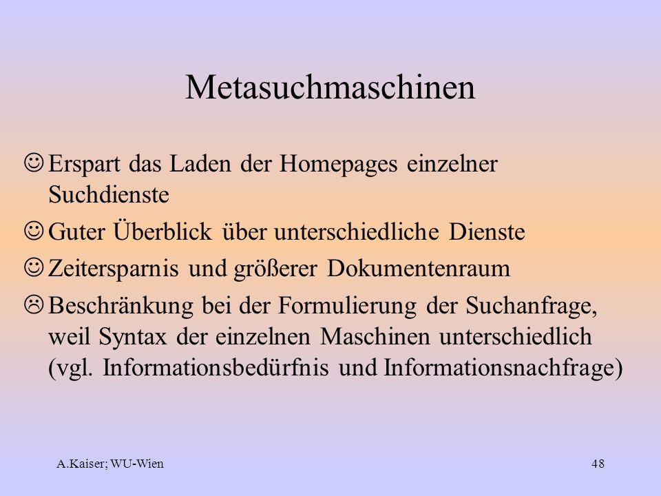 A.Kaiser; WU-Wien48 Metasuchmaschinen Erspart das Laden der Homepages einzelner Suchdienste Guter Überblick über unterschiedliche Dienste Zeitersparni