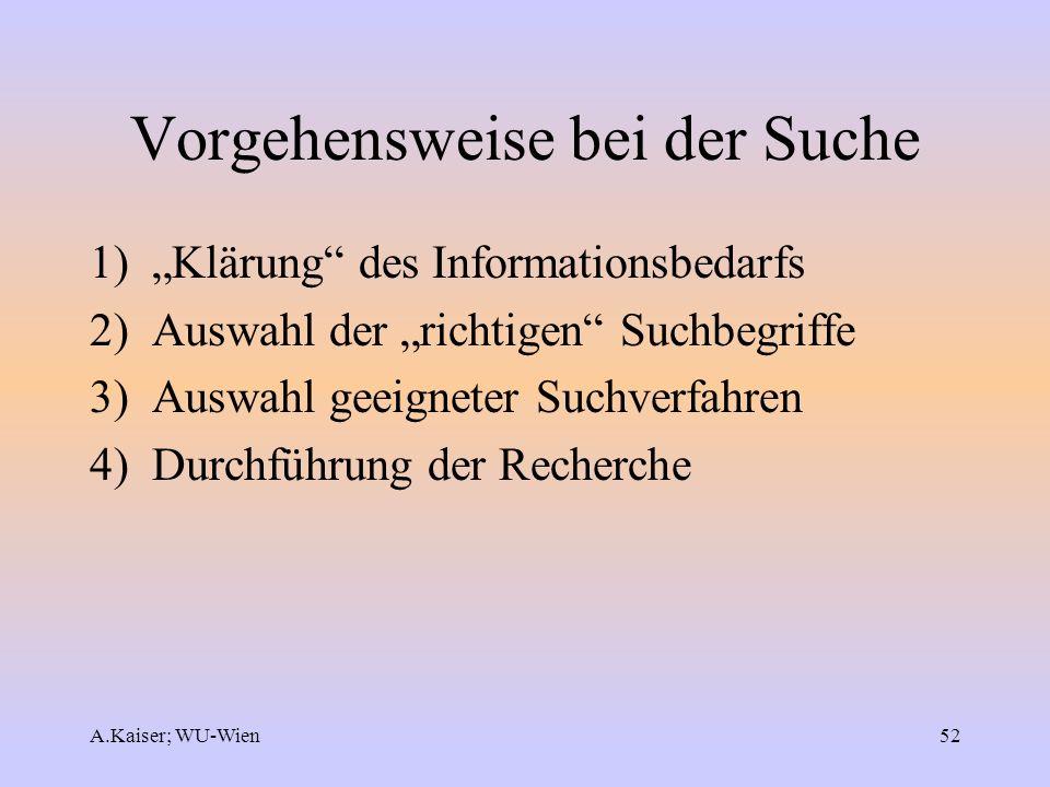 A.Kaiser; WU-Wien52 Vorgehensweise bei der Suche 1) Klärung des Informationsbedarfs 2) Auswahl der richtigen Suchbegriffe 3) Auswahl geeigneter Suchve