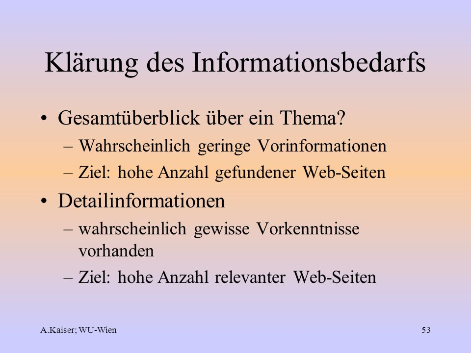 A.Kaiser; WU-Wien53 Klärung des Informationsbedarfs Gesamtüberblick über ein Thema? –Wahrscheinlich geringe Vorinformationen –Ziel: hohe Anzahl gefund