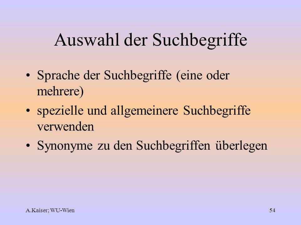 A.Kaiser; WU-Wien54 Auswahl der Suchbegriffe Sprache der Suchbegriffe (eine oder mehrere) spezielle und allgemeinere Suchbegriffe verwenden Synonyme z
