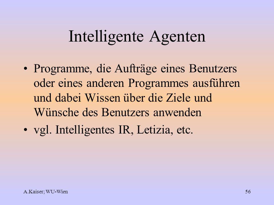 A.Kaiser; WU-Wien56 Intelligente Agenten Programme, die Aufträge eines Benutzers oder eines anderen Programmes ausführen und dabei Wissen über die Zie