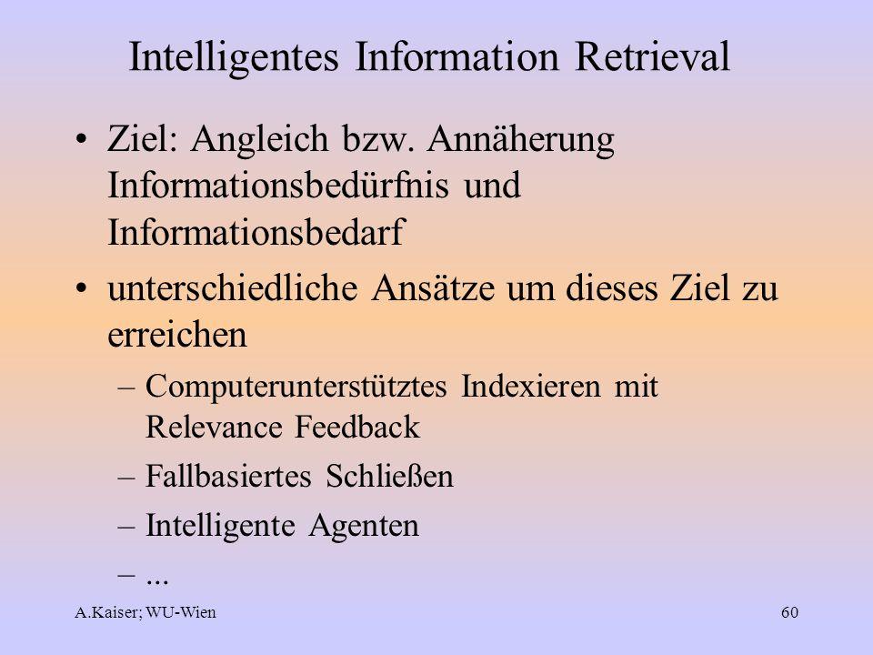 A.Kaiser; WU-Wien60 Intelligentes Information Retrieval Ziel: Angleich bzw. Annäherung Informationsbedürfnis und Informationsbedarf unterschiedliche A