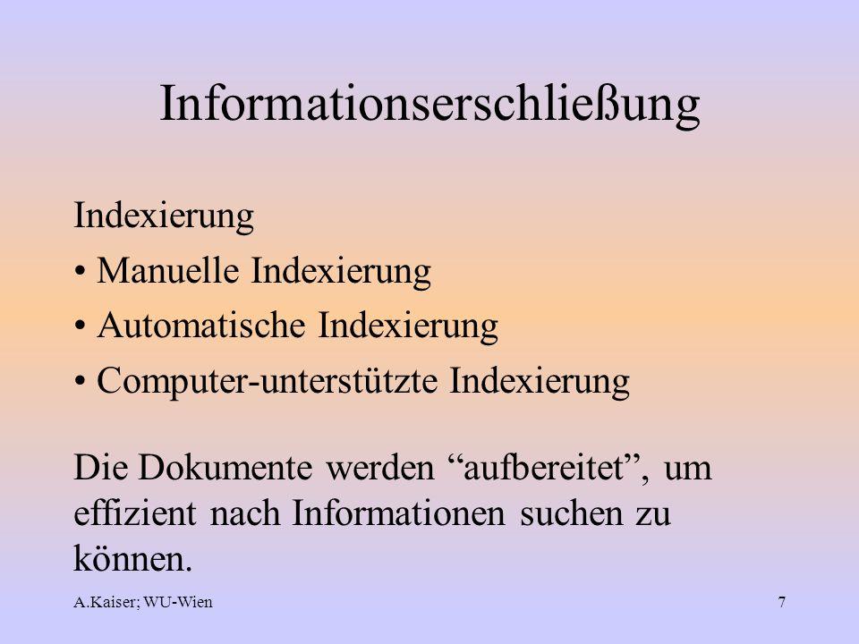 A.Kaiser; WU-Wien7 Informationserschließung Indexierung Manuelle Indexierung Automatische Indexierung Computer-unterstützte Indexierung Die Dokumente