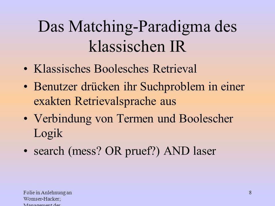 Folie in Anlehnung an Womser-Hacker; Management der Informationssysteme 8 Das Matching-Paradigma des klassischen IR Klassisches Boolesches Retrieval B