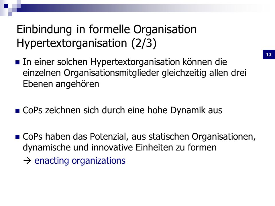 12 Einbindung in formelle Organisation Hypertextorganisation (2/3) In einer solchen Hypertextorganisation können die einzelnen Organisationsmitglieder gleichzeitig allen drei Ebenen angehören CoPs zeichnen sich durch eine hohe Dynamik aus CoPs haben das Potenzial, aus statischen Organisationen, dynamische und innovative Einheiten zu formen enacting organizations