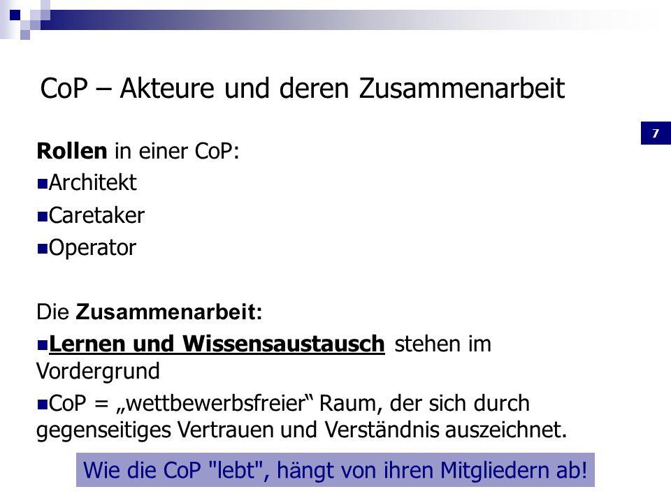 7 CoP – Akteure und deren Zusammenarbeit Rollen in einer CoP: Architekt Caretaker Operator Die Zusammenarbeit: Lernen und Wissensaustausch stehen im Vordergrund CoP = wettbewerbsfreier Raum, der sich durch gegenseitiges Vertrauen und Verständnis auszeichnet.
