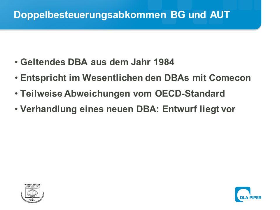Doppelbesteuerungsabkommen BG und AUT Geltendes DBA aus dem Jahr 1984 Entspricht im Wesentlichen den DBAs mit Comecon Teilweise Abweichungen vom OECD-Standard Verhandlung eines neuen DBA: Entwurf liegt vor