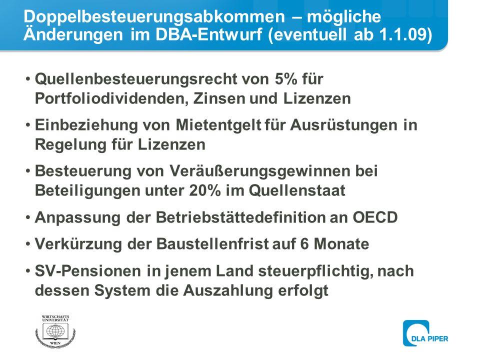 Doppelbesteuerungsabkommen – mögliche Änderungen im DBA-Entwurf (eventuell ab 1.1.09) Quellenbesteuerungsrecht von 5% für Portfoliodividenden, Zinsen und Lizenzen Einbeziehung von Mietentgelt für Ausrüstungen in Regelung für Lizenzen Besteuerung von Veräußerungsgewinnen bei Beteiligungen unter 20% im Quellenstaat Anpassung der Betriebstättedefinition an OECD Verkürzung der Baustellenfrist auf 6 Monate SV-Pensionen in jenem Land steuerpflichtig, nach dessen System die Auszahlung erfolgt