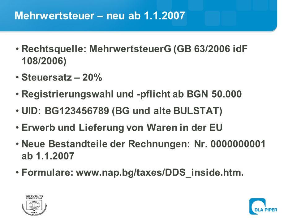 Mehrwertsteuer – neu ab 1.1.2007 Rechtsquelle: MehrwertsteuerG (GB 63/2006 idF 108/2006) Steuersatz – 20% Registrierungswahl und -pflicht ab BGN 50.000 UID: BG123456789 (BG und alte BULSTAT) Erwerb und Lieferung von Waren in der EU Neue Bestandteile der Rechnungen: Nr.