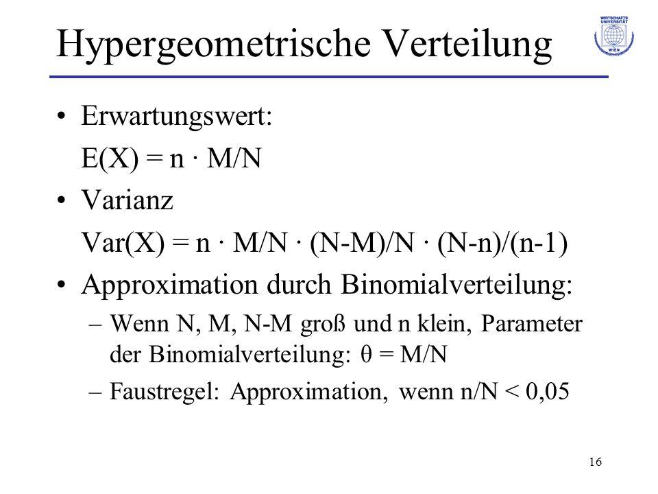 16 Hypergeometrische Verteilung Erwartungswert: E(X) = n · M/N Varianz Var(X) = n · M/N · (N-M)/N · (N-n)/(n-1) Approximation durch Binomialverteilung