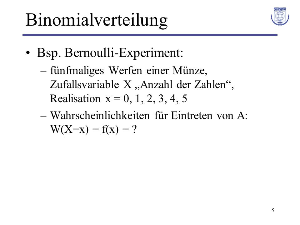 5 Binomialverteilung Bsp. Bernoulli-Experiment: –fünfmaliges Werfen einer Münze, Zufallsvariable X Anzahl der Zahlen, Realisation x = 0, 1, 2, 3, 4, 5