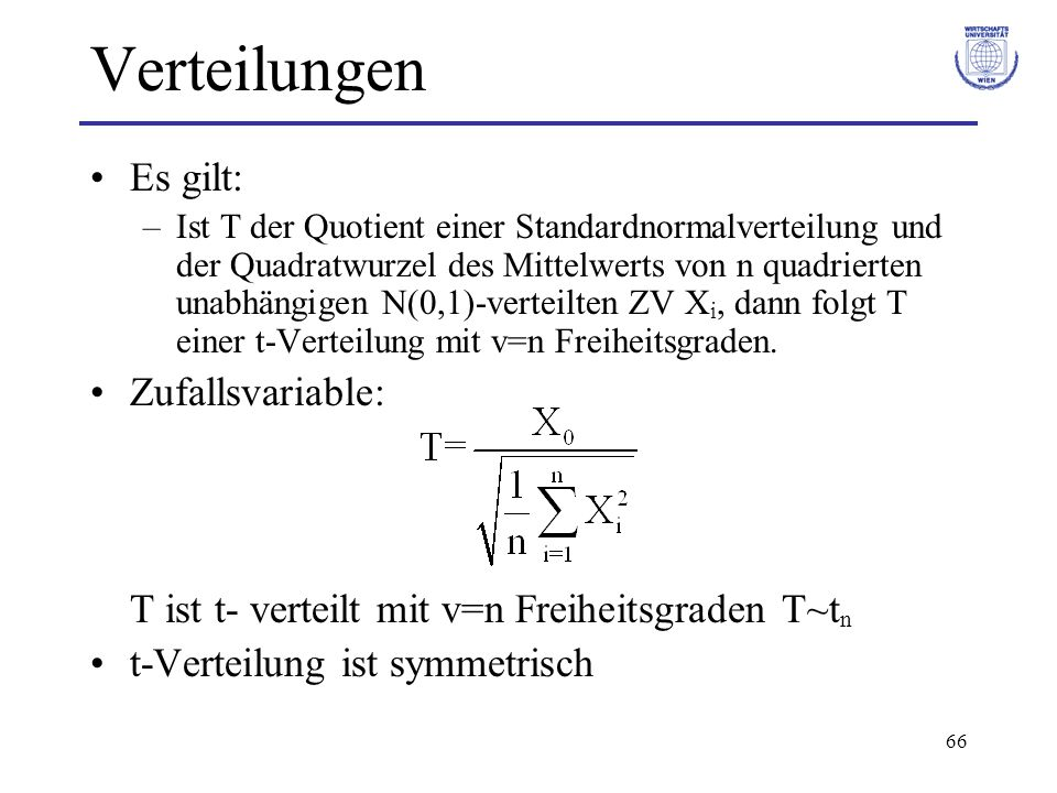 66 Verteilungen Es gilt: –Ist T der Quotient einer Standardnormalverteilung und der Quadratwurzel des Mittelwerts von n quadrierten unabhängigen N(0,1