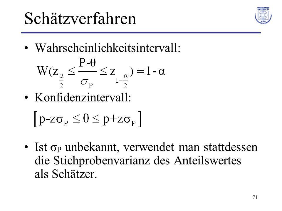 71 Schätzverfahren Wahrscheinlichkeitsintervall: Konfidenzintervall: Ist σ P unbekannt, verwendet man stattdessen die Stichprobenvarianz des Anteilswe