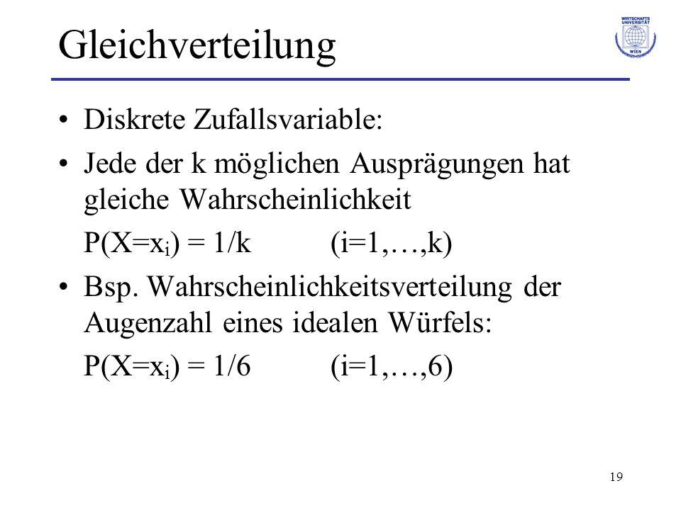 19 Gleichverteilung Diskrete Zufallsvariable: Jede der k möglichen Ausprägungen hat gleiche Wahrscheinlichkeit P(X=x i ) = 1/k (i=1,…,k) Bsp. Wahrsche