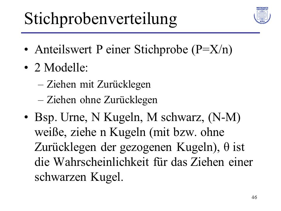 46 Stichprobenverteilung Anteilswert P einer Stichprobe (P=X/n) 2 Modelle: –Ziehen mit Zurücklegen –Ziehen ohne Zurücklegen Bsp. Urne, N Kugeln, M sch