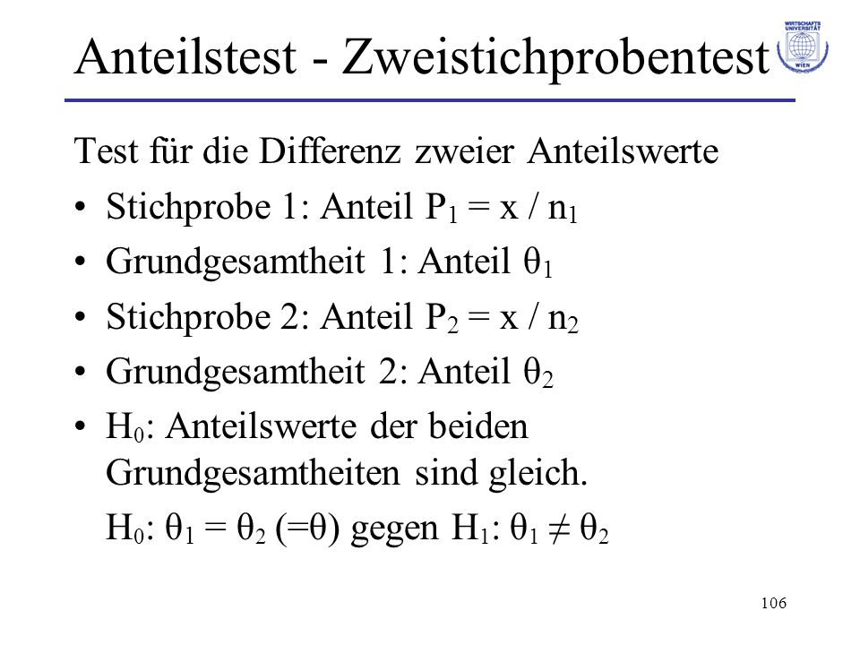 106 Anteilstest - Zweistichprobentest Test für die Differenz zweier Anteilswerte Stichprobe 1: Anteil P 1 = x / n 1 Grundgesamtheit 1: Anteil θ 1 Stic