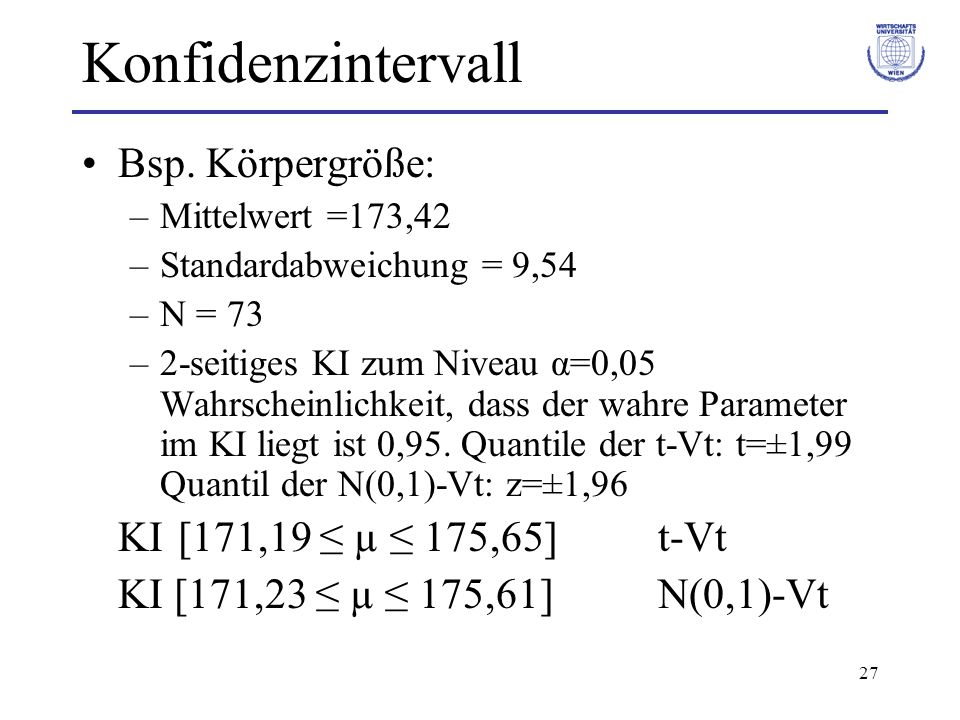 27 Konfidenzintervall Bsp. Körpergröße: –Mittelwert =173,42 –Standardabweichung = 9,54 –N = 73 –2-seitiges KI zum Niveau α=0,05 Wahrscheinlichkeit, da
