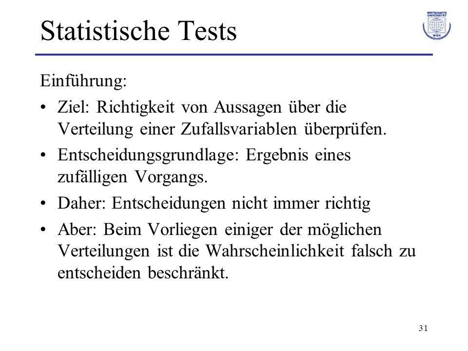 31 Statistische Tests Einführung: Ziel: Richtigkeit von Aussagen über die Verteilung einer Zufallsvariablen überprüfen. Entscheidungsgrundlage: Ergebn