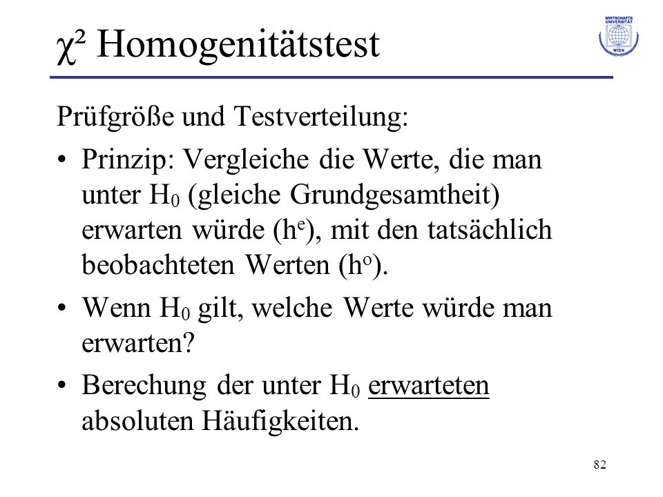 82 χ² Homogenitätstest Prüfgröße und Testverteilung: Prinzip: Vergleiche die Werte, die man unter H 0 (gleiche Grundgesamtheit) erwarten würde (h e ),