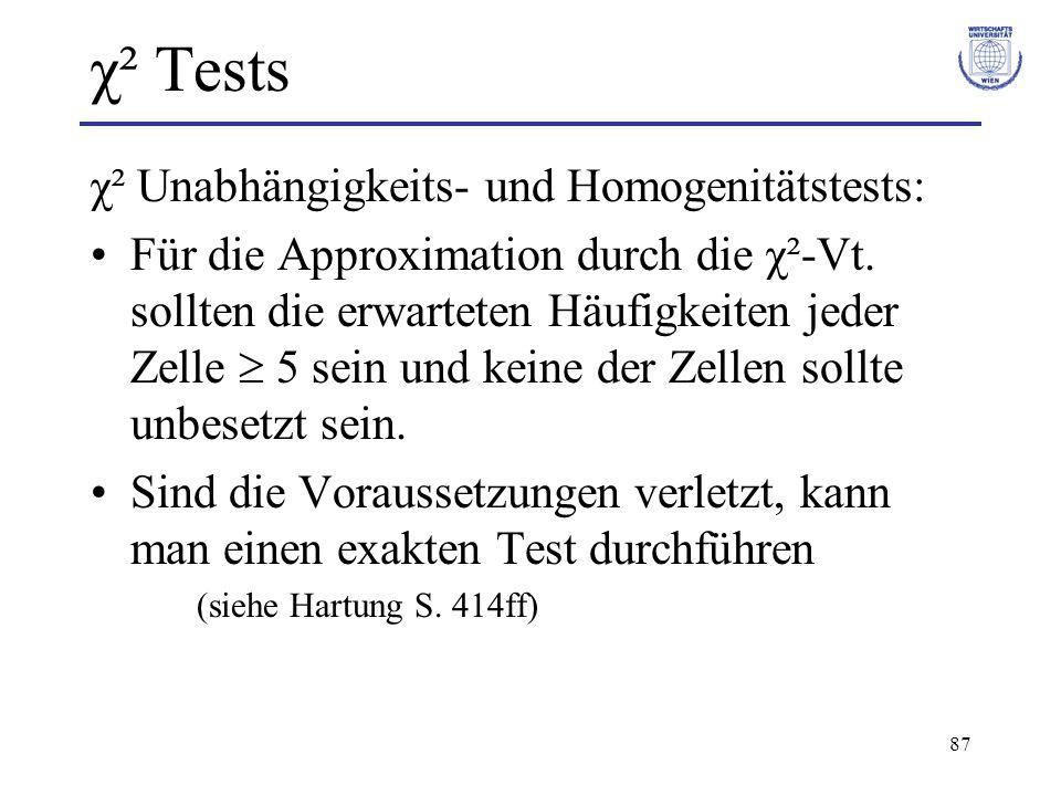 87 χ² Tests χ² Unabhängigkeits- und Homogenitätstests: Für die Approximation durch die χ²-Vt. sollten die erwarteten Häufigkeiten jeder Zelle 5 sein u