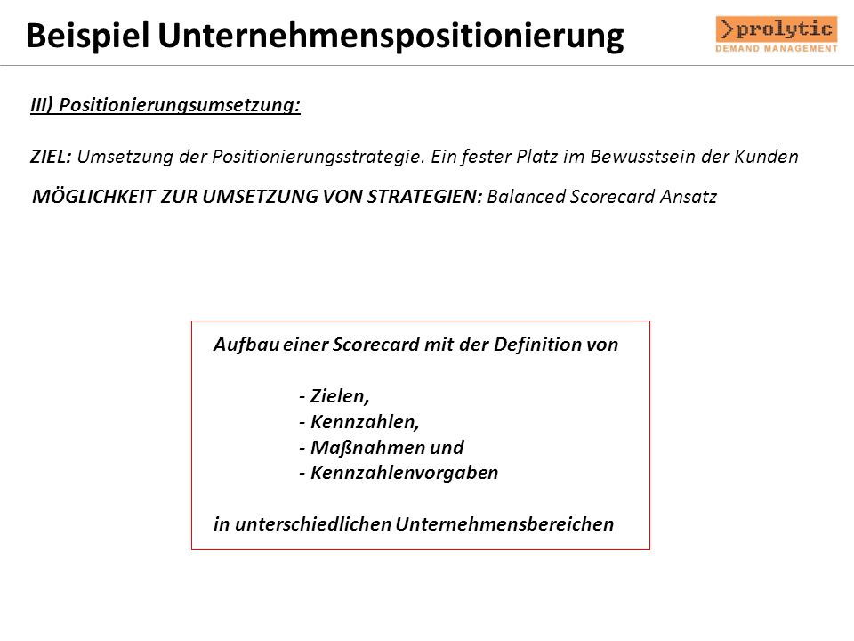 Beispiel Unternehmenspositionierung III) Positionierungsumsetzung: ZIEL: Umsetzung der Positionierungsstrategie. Ein fester Platz im Bewusstsein der K