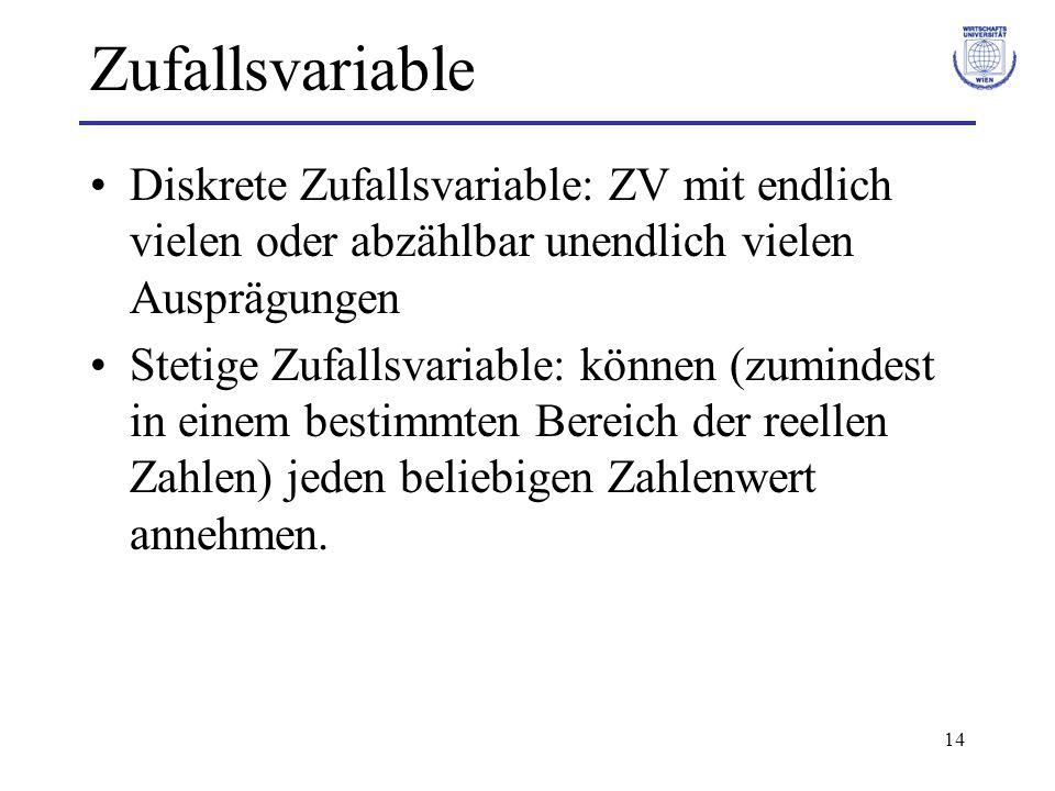 14 Zufallsvariable Diskrete Zufallsvariable: ZV mit endlich vielen oder abzählbar unendlich vielen Ausprägungen Stetige Zufallsvariable: können (zumin