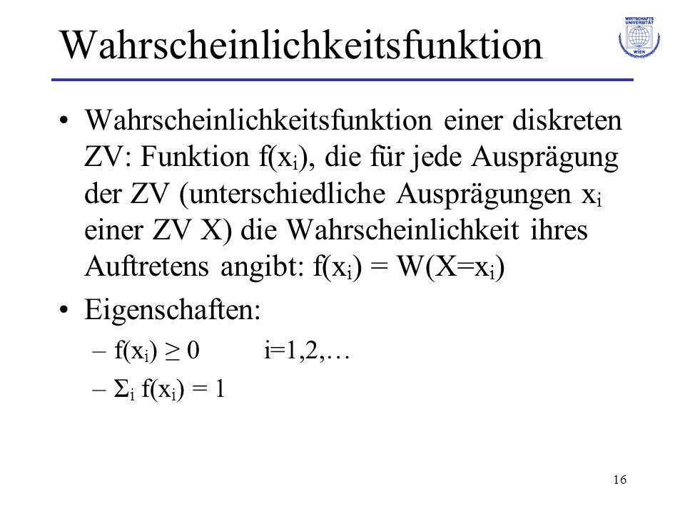 16 Wahrscheinlichkeitsfunktion Wahrscheinlichkeitsfunktion einer diskreten ZV: Funktion f(x i ), die für jede Ausprägung der ZV (unterschiedliche Ausp
