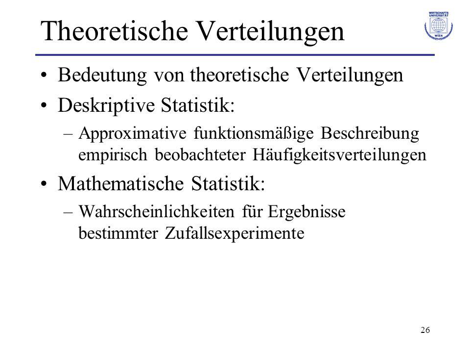 26 Theoretische Verteilungen Bedeutung von theoretische Verteilungen Deskriptive Statistik: –Approximative funktionsmäßige Beschreibung empirisch beob