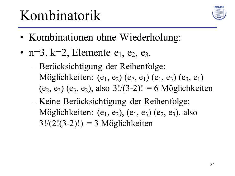 31 Kombinatorik Kombinationen ohne Wiederholung: n=3, k=2, Elemente e 1, e 2, e 3. –Berücksichtigung der Reihenfolge: Möglichkeiten: (e 1, e 2 ) (e 2,