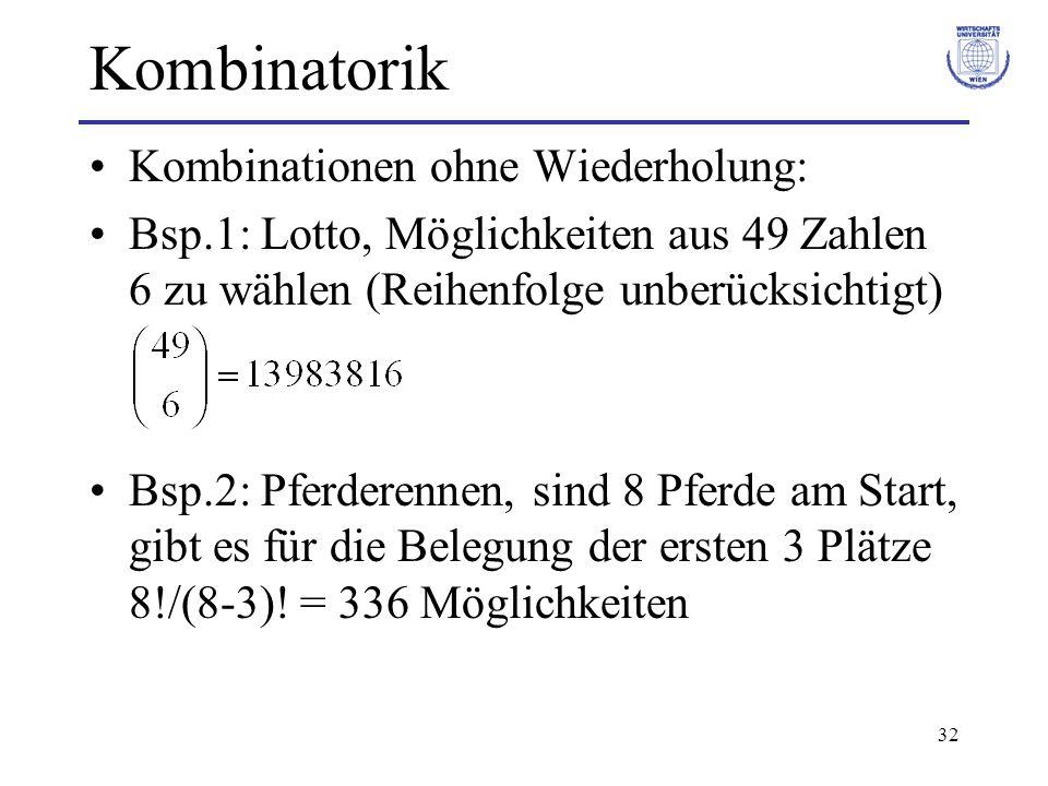 32 Kombinatorik Kombinationen ohne Wiederholung: Bsp.1: Lotto, Möglichkeiten aus 49 Zahlen 6 zu wählen (Reihenfolge unberücksichtigt) Bsp.2: Pferderen