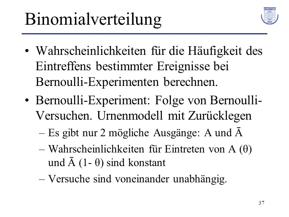 37 Binomialverteilung Wahrscheinlichkeiten für die Häufigkeit des Eintreffens bestimmter Ereignisse bei Bernoulli-Experimenten berechnen. Bernoulli-Ex