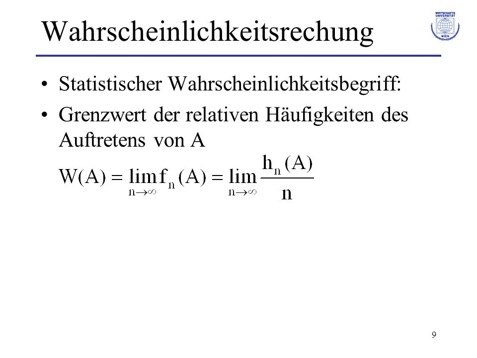 9 Wahrscheinlichkeitsrechung Statistischer Wahrscheinlichkeitsbegriff: Grenzwert der relativen Häufigkeiten des Auftretens von A