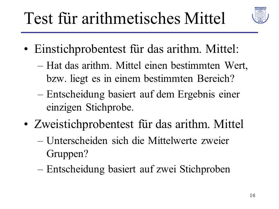 16 Test für arithmetisches Mittel Einstichprobentest für das arithm. Mittel: –Hat das arithm. Mittel einen bestimmten Wert, bzw. liegt es in einem bes