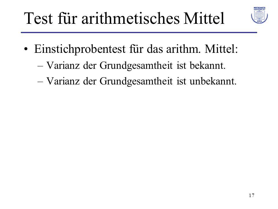 17 Test für arithmetisches Mittel Einstichprobentest für das arithm. Mittel: –Varianz der Grundgesamtheit ist bekannt. –Varianz der Grundgesamtheit is
