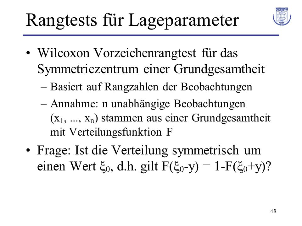 48 Rangtests für Lageparameter Wilcoxon Vorzeichenrangtest für das Symmetriezentrum einer Grundgesamtheit –Basiert auf Rangzahlen der Beobachtungen –A